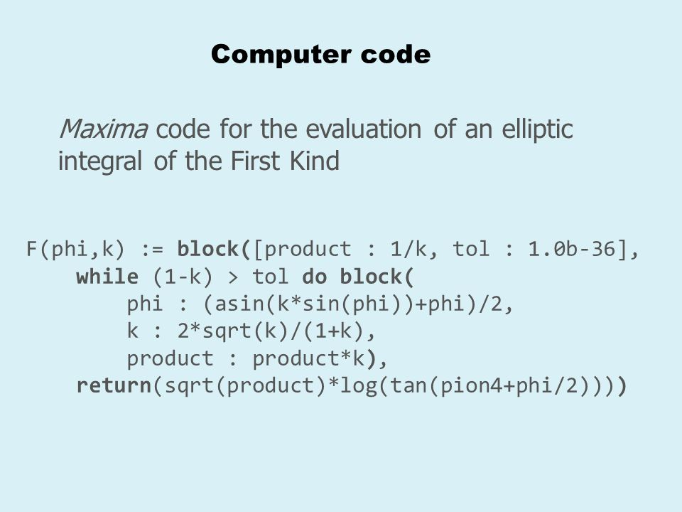 Computer code Maxima code for the evaluation of an elliptic integral of the First Kind. F(phi,k) := block([product : 1/k, tol : 1.0b-36],